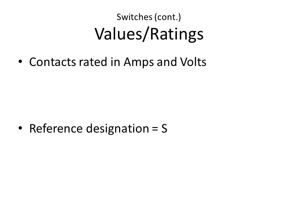 Switches (cont.) Values/Ratings Contacts rated in Amps and Volts Reference designation = S