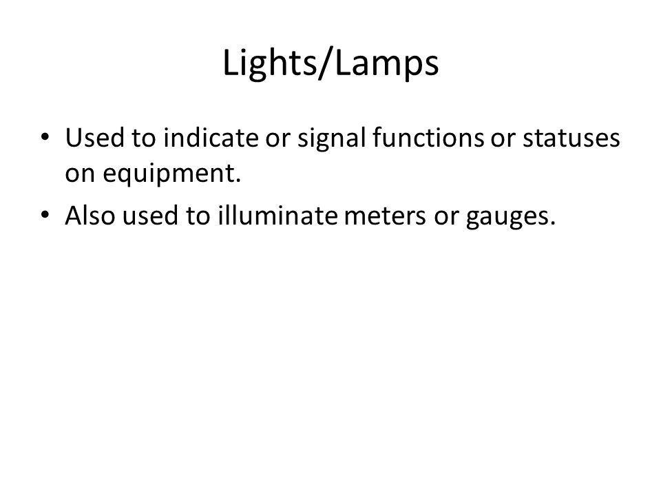Lights/Lamps Used to indicate or signal functions or statuses on equipment. Also used to illuminate meters or gauges.