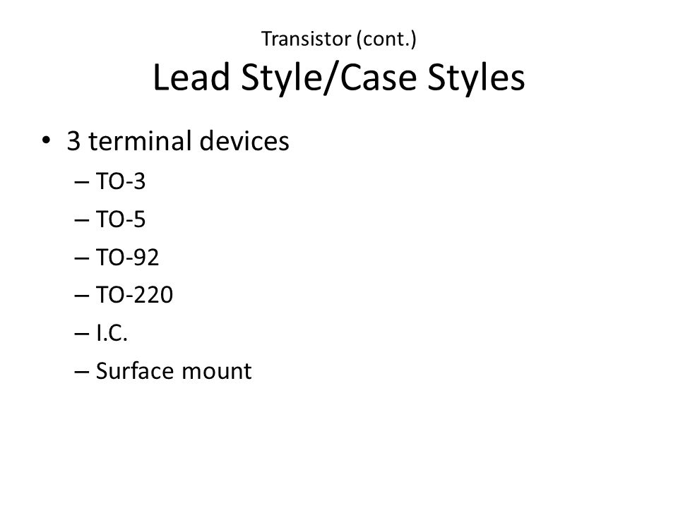 Transistor (cont.) Lead Style/Case Styles 3 terminal devices – TO-3 – TO-5 – TO-92 – TO-220 – I.C. – Surface mount