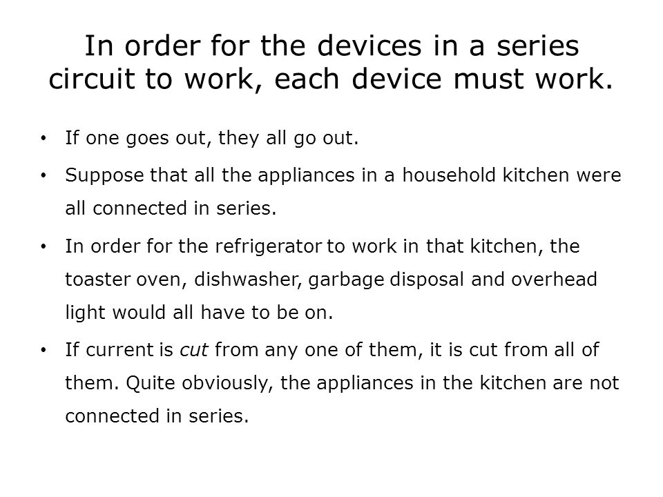 In order for the devices in a series circuit to work, each device must work. If one goes out, they all go out. Suppose that all the appliances in a ho