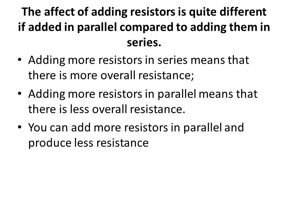 The affect of adding resistors is quite different if added in parallel compared to adding them in series. Adding more resistors in series means that t