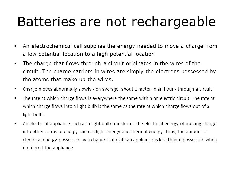 Batteries are not rechargeable An electrochemical cell supplies the energy needed to move a charge from a low potential location to a high potential l
