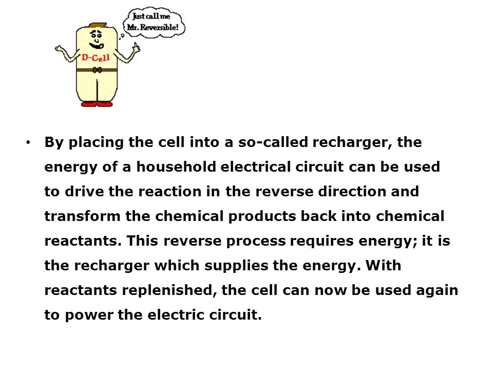 By placing the cell into a so-called recharger, the energy of a household electrical circuit can be used to drive the reaction in the reverse directio