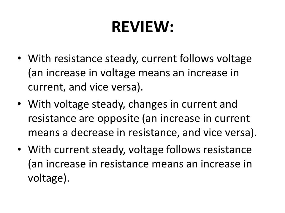 REVIEW: With resistance steady, current follows voltage (an increase in voltage means an increase in current, and vice versa). With voltage steady, ch