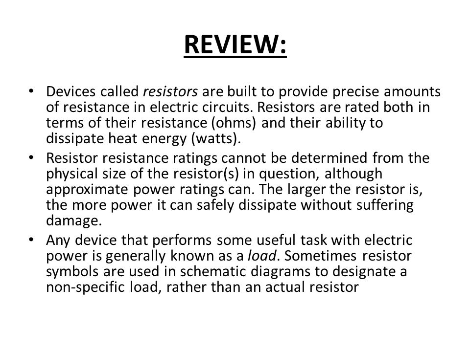 REVIEW: Devices called resistors are built to provide precise amounts of resistance in electric circuits. Resistors are rated both in terms of their r