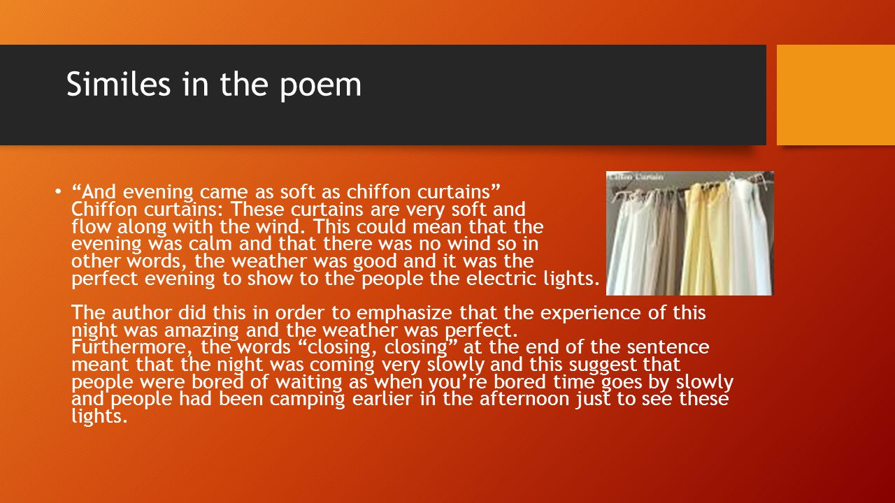 Similes in the poem And evening came as soft as chiffon curtains Chiffon curtains: These curtains are very soft and flow along with the wind. This cou