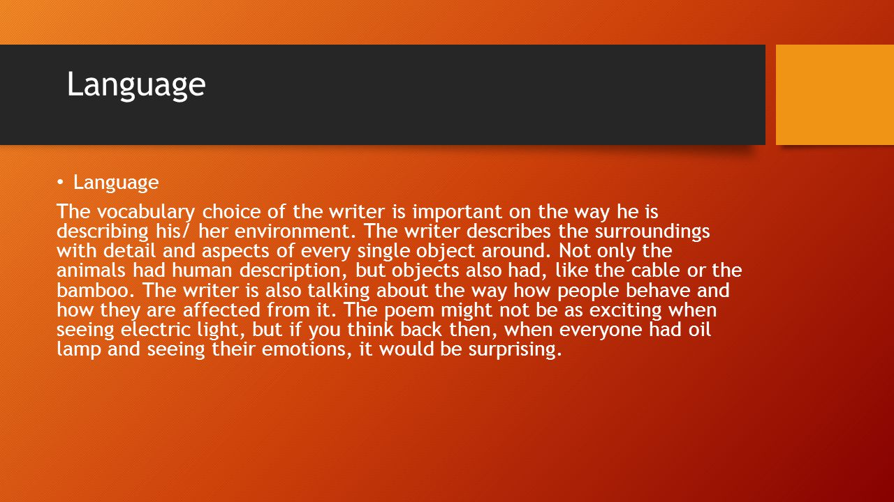 Language The vocabulary choice of the writer is important on the way he is describing his/ her environment. The writer describes the surroundings with