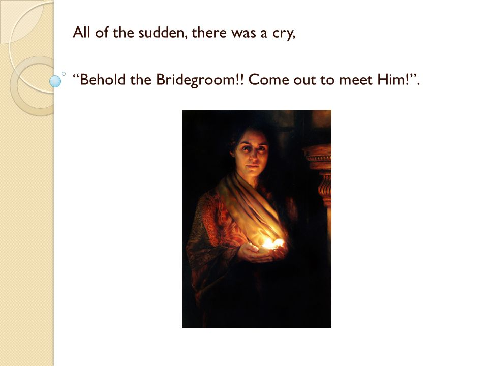 All of the sudden, there was a cry, Behold the Bridegroom!! Come out to meet Him!.