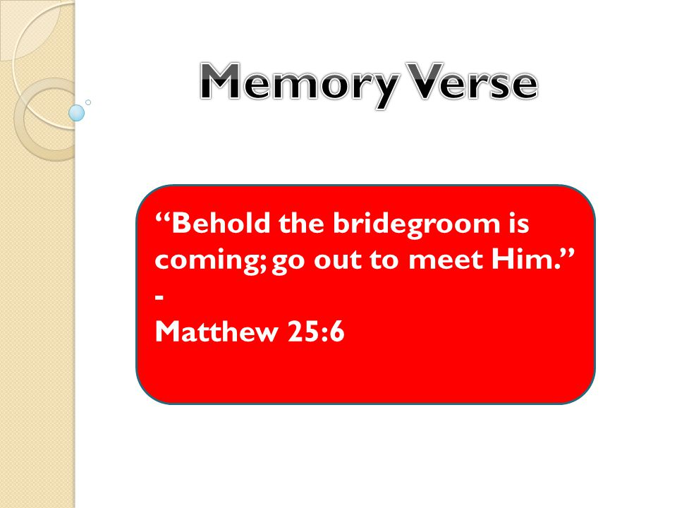 Behold the bridegroom is coming; go out to meet Him. - Matthew 25:6