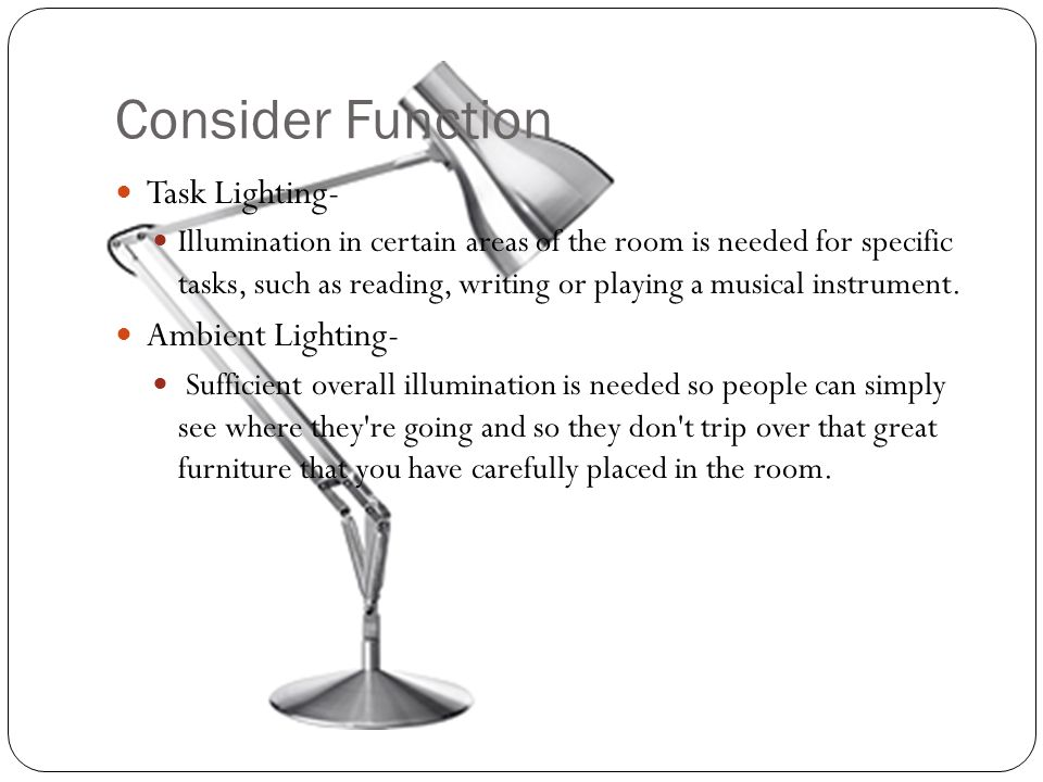 Consider Function Task Lighting- Illumination in certain areas of the room is needed for specific tasks, such as reading, writing or playing a musical instrument.