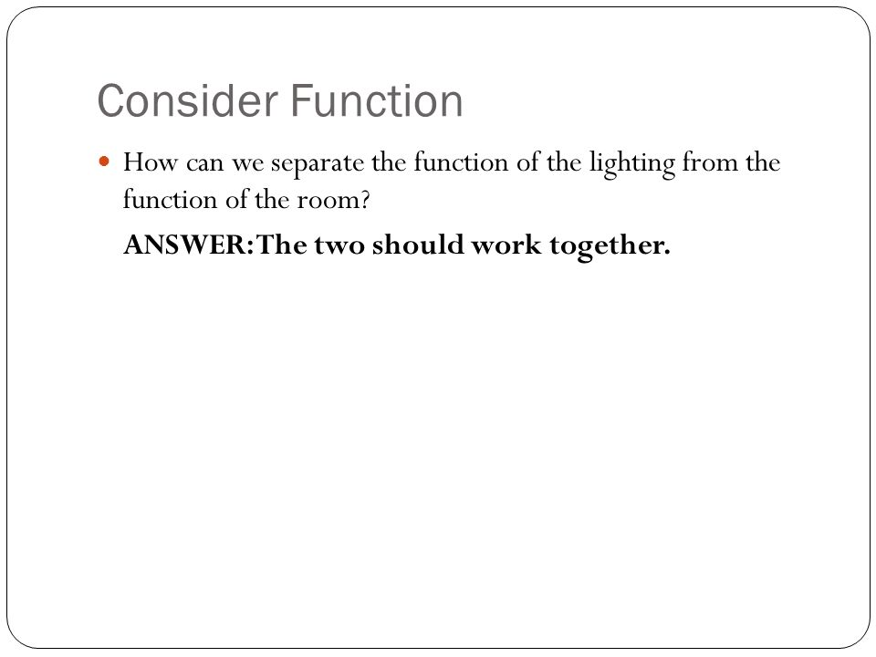 Consider Function How can we separate the function of the lighting from the function of the room.