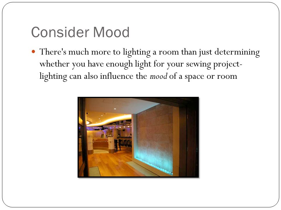 Consider Mood There s much more to lighting a room than just determining whether you have enough light for your sewing project- lighting can also influence the mood of a space or room