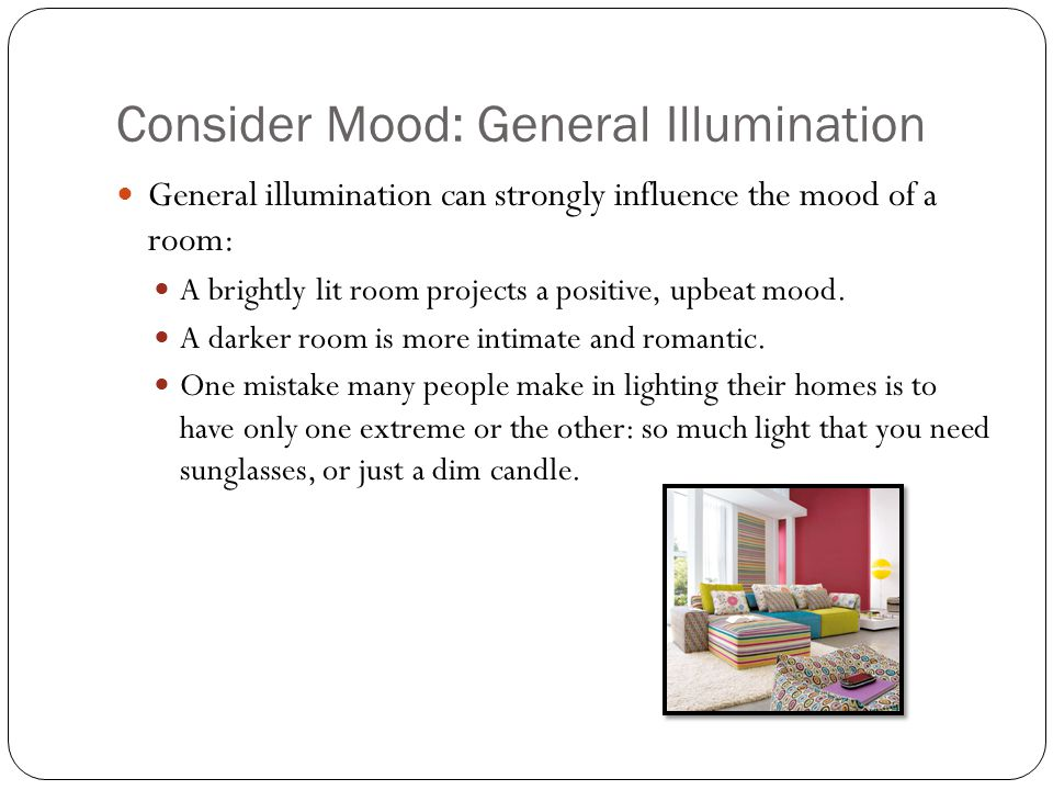 Consider Mood: General Illumination General illumination can strongly influence the mood of a room: A brightly lit room projects a positive, upbeat mood.
