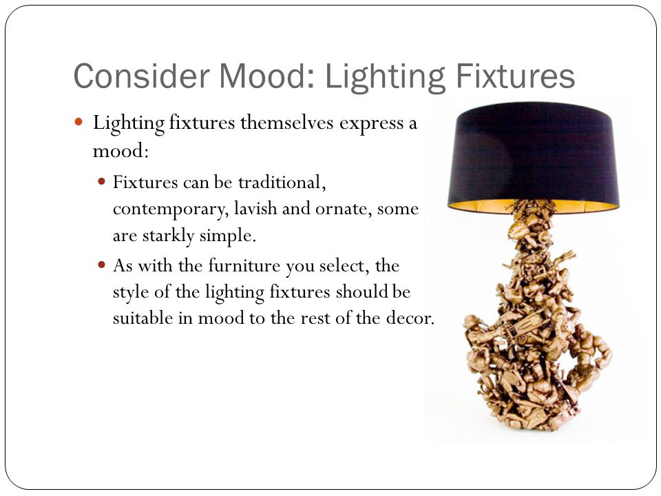 Consider Mood: Lighting Fixtures Lighting fixtures themselves express a mood: Fixtures can be traditional, contemporary, lavish and ornate, some are starkly simple.