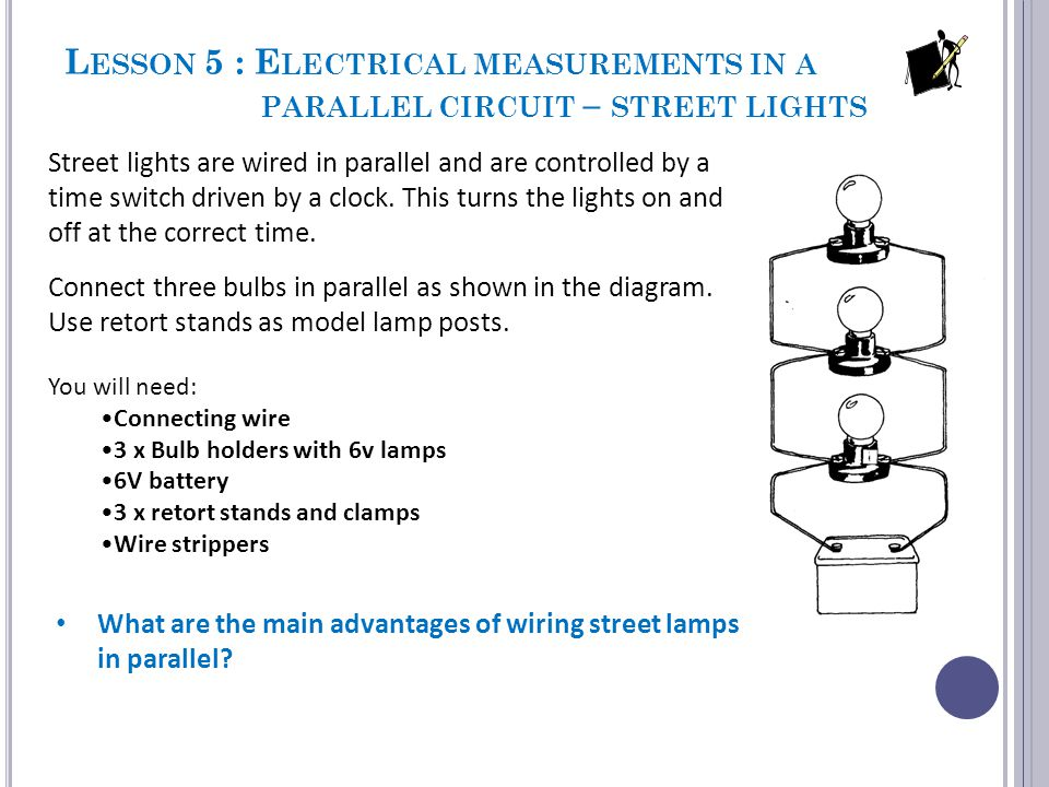 L ESSON 5 : E LECTRICAL MEASUREMENTS IN A PARALLEL CIRCUIT – STREET LIGHTS Street lights are wired in parallel and are controlled by a time switch dri