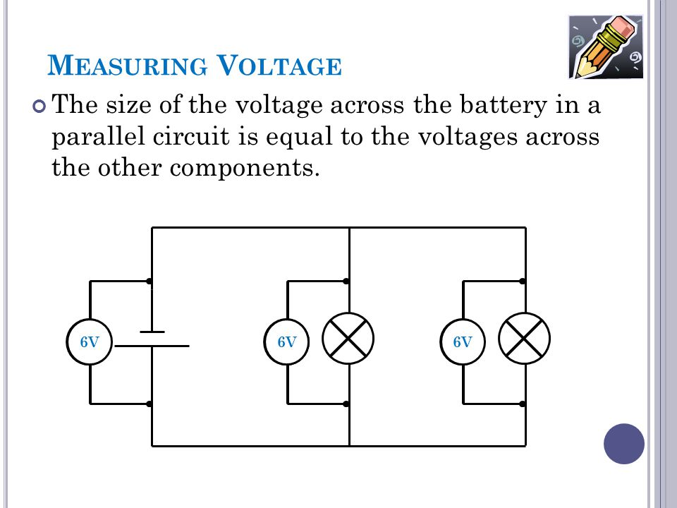 M EASURING V OLTAGE The size of the voltage across the battery in a parallel circuit is equal to the voltages across the other components. ?V 6V