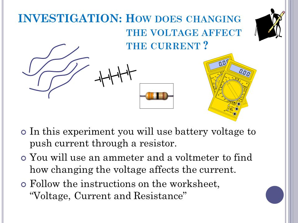 INVESTIGATION: H OW DOES CHANGING THE VOLTAGE AFFECT THE CURRENT ? In this experiment you will use battery voltage to push current through a resistor.