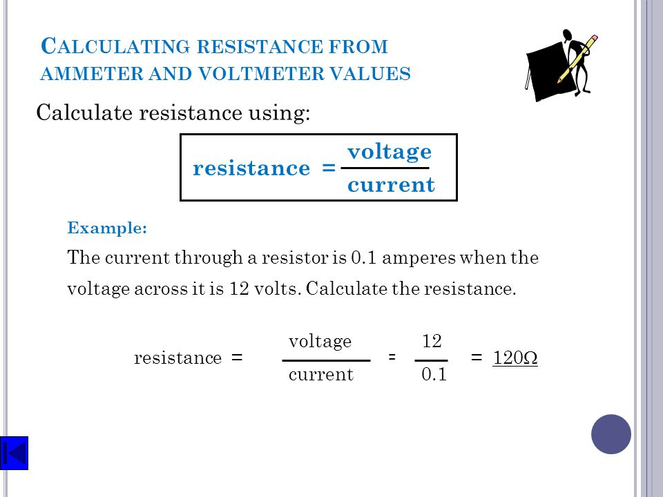 Calculate resistance using: C ALCULATING RESISTANCE FROM AMMETER AND VOLTMETER VALUES 12V 0.1A resistance = voltage current Example: The current throu