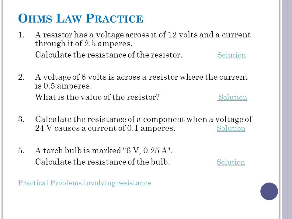 O HMS L AW P RACTICE 1.A resistor has a voltage across it of 12 volts and a current through it of 2.5 amperes. Calculate the resistance of the resisto