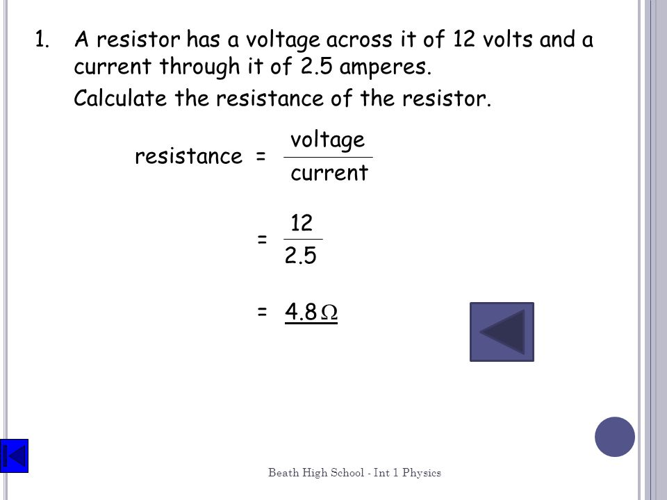 Beath High School - Int 1 Physics 29 1.A resistor has a voltage across it of 12 volts and a current through it of 2.5 amperes. Calculate the resistanc