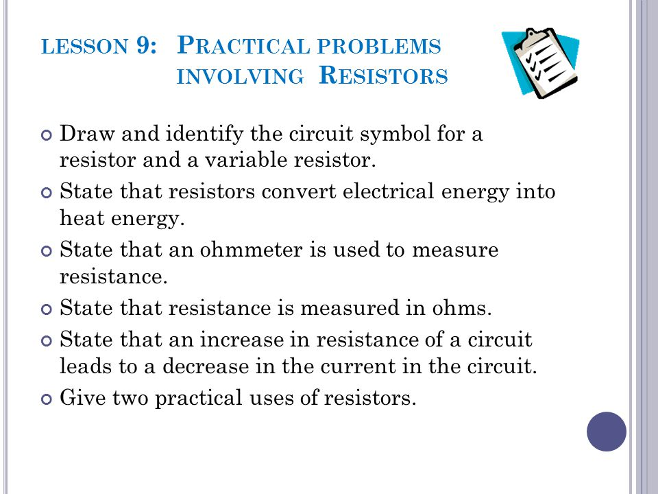 LESSON 9: P RACTICAL PROBLEMS INVOLVING R ESISTORS Draw and identify the circuit symbol for a resistor and a variable resistor. State that resistors c