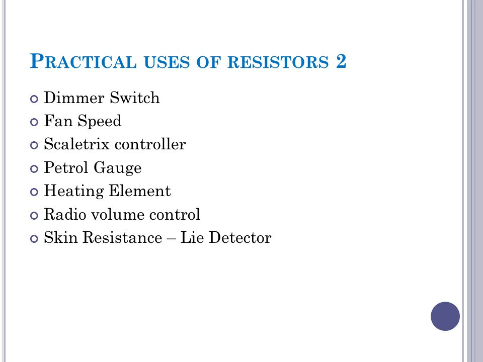 P RACTICAL USES OF RESISTORS 2 Dimmer Switch Fan Speed Scaletrix controller Petrol Gauge Heating Element Radio volume control Skin Resistance – Lie De