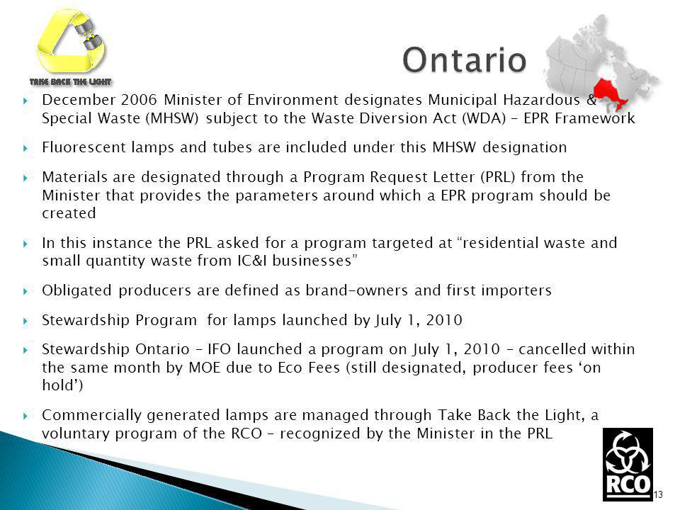 December 2006 Minister of Environment designates Municipal Hazardous & Special Waste (MHSW) subject to the Waste Diversion Act (WDA) – EPR Framework Fluorescent lamps and tubes are included under this MHSW designation Materials are designated through a Program Request Letter (PRL) from the Minister that provides the parameters around which a EPR program should be created In this instance the PRL asked for a program targeted at residential waste and small quantity waste from IC&I businesses Obligated producers are defined as brand-owners and first importers Stewardship Program for lamps launched by July 1, 2010 Stewardship Ontario – IFO launched a program on July 1, 2010 – cancelled within the same month by MOE due to Eco Fees (still designated, producer fees on hold) Commercially generated lamps are managed through Take Back the Light, a voluntary program of the RCO – recognized by the Minister in the PRL 13
