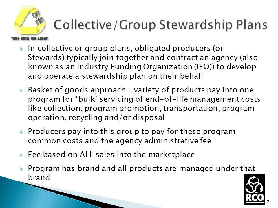 In collective or group plans, obligated producers (or Stewards) typically join together and contract an agency (also known as an Industry Funding Organization (IFO)) to develop and operate a stewardship plan on their behalf Basket of goods approach – variety of products pay into one program for bulk servicing of end-of-life management costs like collection, program promotion, transportation, program operation, recycling and/or disposal Producers pay into this group to pay for these program common costs and the agency administrative fee Fee based on ALL sales into the marketplace Program has brand and all products are managed under that brand 21