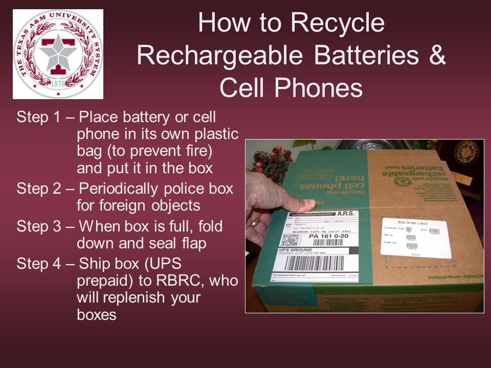 How to Recycle Rechargeable Batteries & Cell Phones Step 1 – Place battery or cell phone in its own plastic bag (to prevent fire) and put it in the bo
