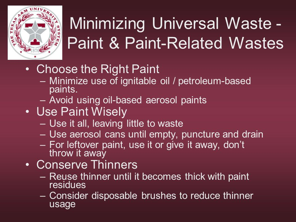 Minimizing Universal Waste - Paint & Paint-Related Wastes Choose the Right Paint –Minimize use of ignitable oil / petroleum-based paints. –Avoid using