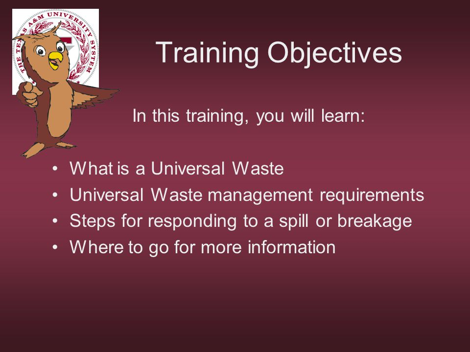 Training Objectives In this training, you will learn: What is a Universal Waste Universal Waste management requirements Steps for responding to a spil