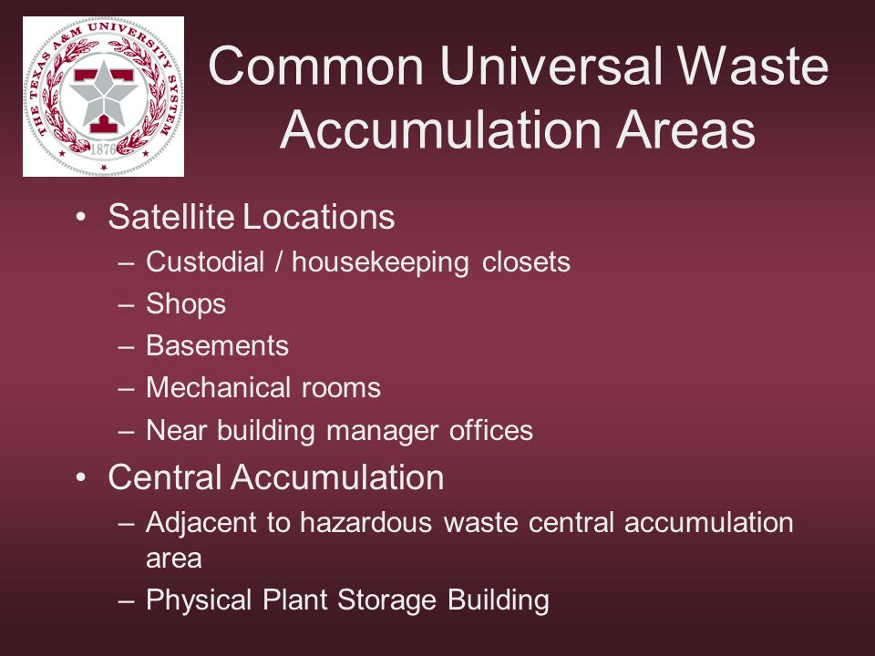 Common Universal Waste Accumulation Areas Satellite Locations –Custodial / housekeeping closets –Shops –Basements –Mechanical rooms –Near building man