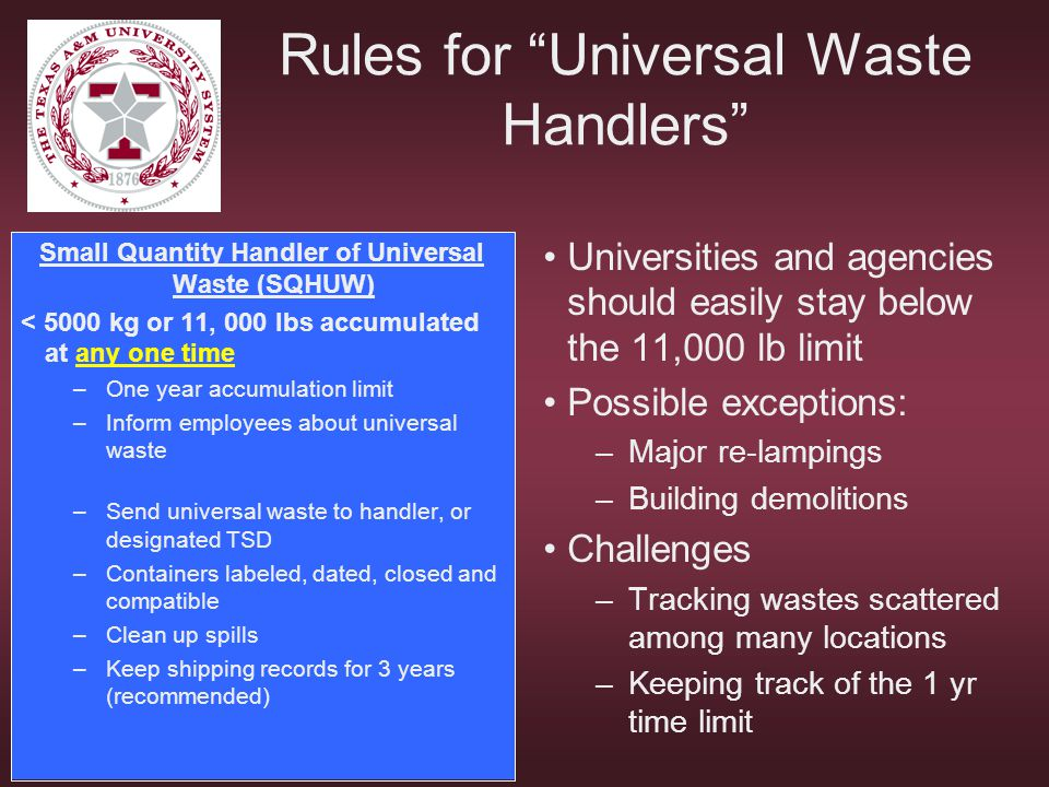 Rules for Universal Waste Handlers Small Quantity Handler of Universal Waste (SQHUW) < 5000 kg or 11, 000 lbs accumulated at any one time –One year ac