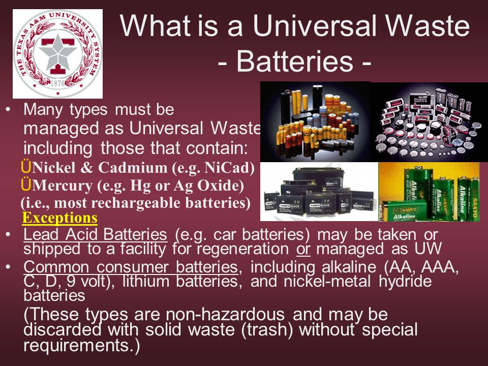 What is a Universal Waste - Batteries - Many types must be managed as Universal Wastes, including those that contain: Lead Acid Batteries (e.g. car ba