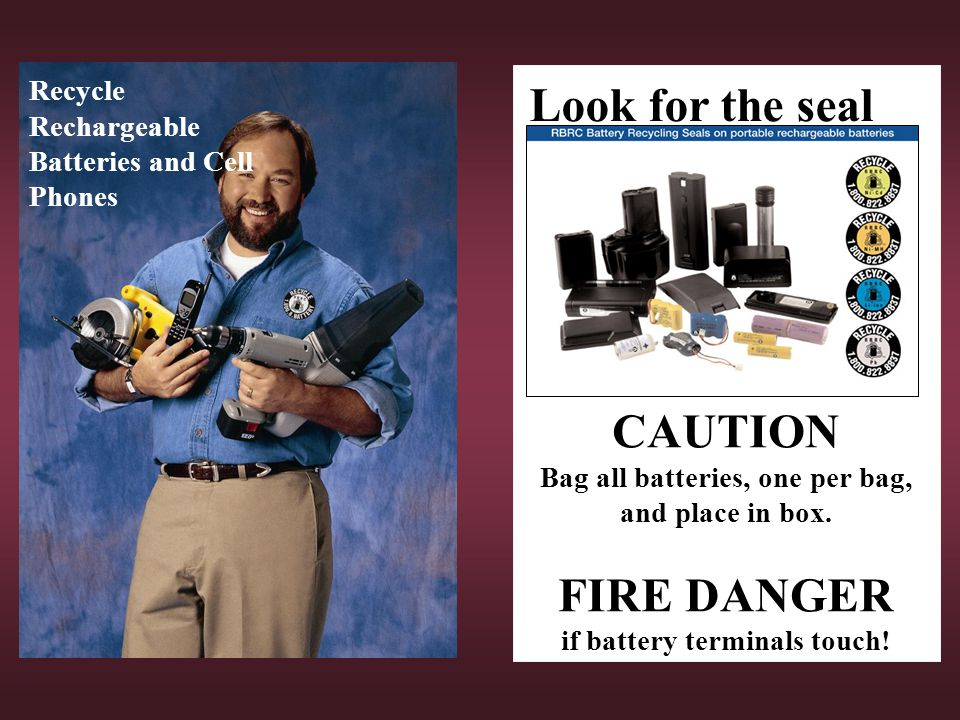 Recycle Rechargeable Batteries and Cell Phones Look for the seal CAUTION Bag all batteries, one per bag, and place in box. FIRE DANGER if battery term