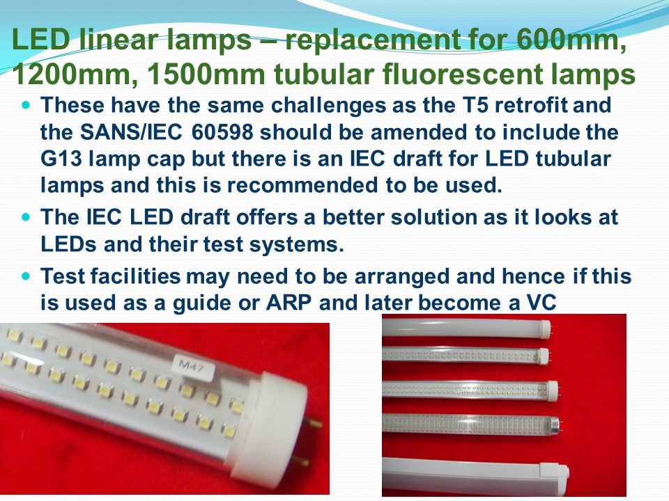 LED linear lamps – replacement for 600mm, 1200mm, 1500mm tubular fluorescent lamps These have the same challenges as the T5 retrofit and the SANS/IEC