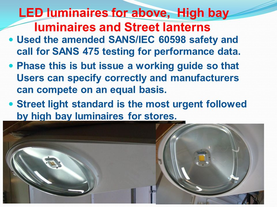 LED luminaires for above, High bay luminaires and Street lanterns Used the amended SANS/IEC 60598 safety and call for SANS 475 testing for performance