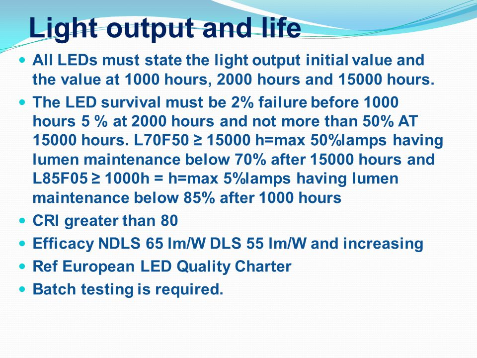 Light output and life All LEDs must state the light output initial value and the value at 1000 hours, 2000 hours and 15000 hours. The LED survival mus