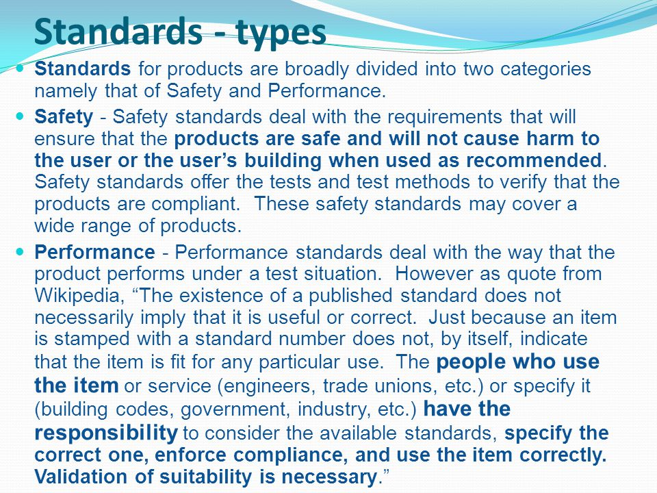 Standards - types Standards for products are broadly divided into two categories namely that of Safety and Performance. Safety - Safety standards deal