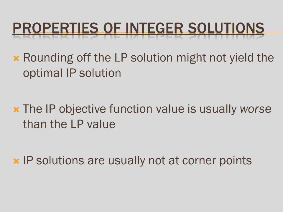 Rounding off the LP solution might not yield the optimal IP solution The IP objective function value is usually worse than the LP value IP solutions are usually not at corner points