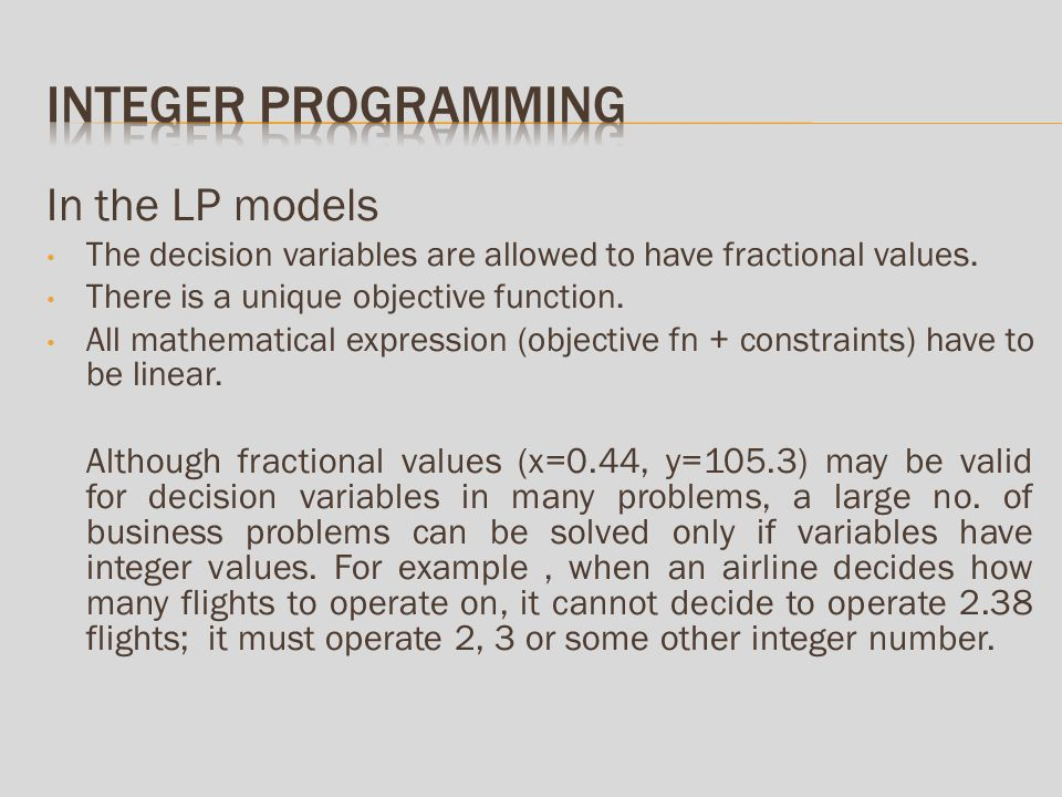 In the LP models The decision variables are allowed to have fractional values.