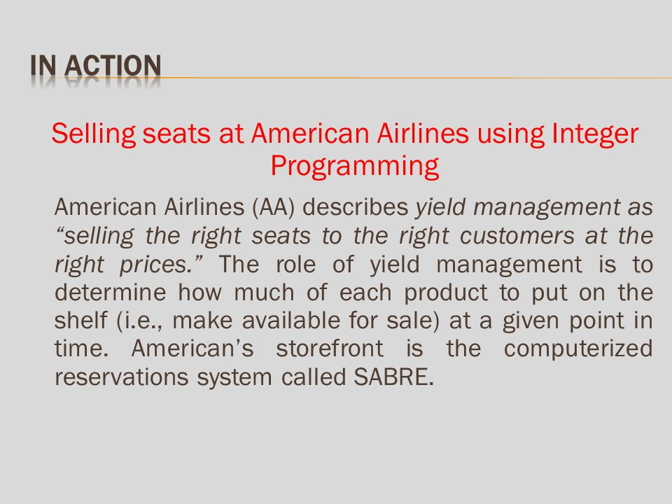 Selling seats at American Airlines using Integer Programming American Airlines (AA) describes yield management as selling the right seats to the right customers at the right prices.