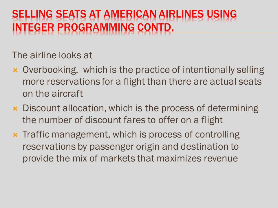 The airline looks at Overbooking, which is the practice of intentionally selling more reservations for a flight than there are actual seats on the aircraft Discount allocation, which is the process of determining the number of discount fares to offer on a flight Traffic management, which is process of controlling reservations by passenger origin and destination to provide the mix of markets that maximizes revenue