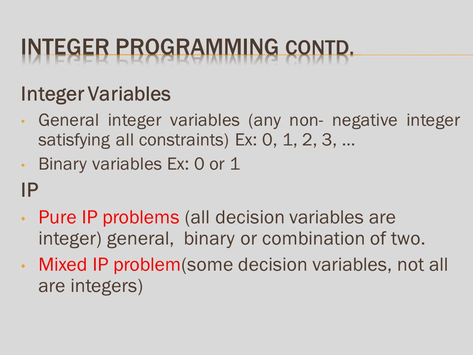 Integer Variables General integer variables (any non- negative integer satisfying all constraints) Ex: 0, 1, 2, 3, … Binary variables Ex: 0 or 1 IP Pure IP problems (all decision variables are integer) general, binary or combination of two.