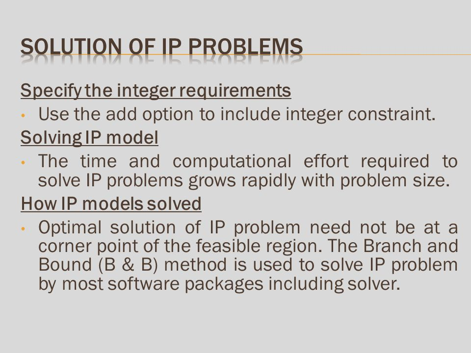 Solver options Max time options The tolerance option: A tolerance value of 5% implies that we are willing to accept an IP solution that is within 5% of true optimal IP solution value.