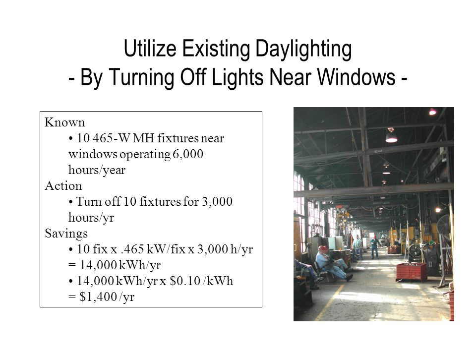 Utilize Existing Daylighting - By Turning Off Lights Near Windows - Known 10 465-W MH fixtures near windows operating 6,000 hours/year Action Turn off 10 fixtures for 3,000 hours/yr Savings 10 fix x.465 kW/fix x 3,000 h/yr = 14,000 kWh/yr 14,000 kWh/yr x $0.10 /kWh = $1,400 /yr