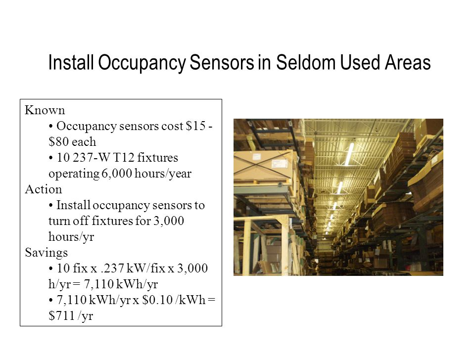 Install Occupancy Sensors in Seldom Used Areas Known Occupancy sensors cost $15 - $80 each 10 237-W T12 fixtures operating 6,000 hours/year Action Install occupancy sensors to turn off fixtures for 3,000 hours/yr Savings 10 fix x.237 kW/fix x 3,000 h/yr = 7,110 kWh/yr 7,110 kWh/yr x $0.10 /kWh = $711 /yr