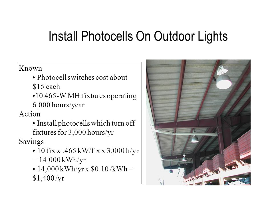 Install Photocells On Outdoor Lights Known Photocell switches cost about $15 each 10 465-W MH fixtures operating 6,000 hours/year Action Install photocells which turn off fixtures for 3,000 hours/yr Savings 10 fix x.465 kW/fix x 3,000 h/yr = 14,000 kWh/yr 14,000 kWh/yr x $0.10 /kWh = $1,400 /yr