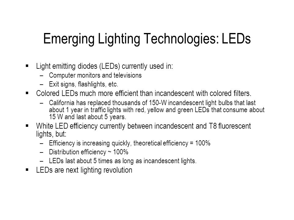 Emerging Lighting Technologies: LEDs Light emitting diodes (LEDs) currently used in: –Computer monitors and televisions –Exit signs, flashlights, etc.
