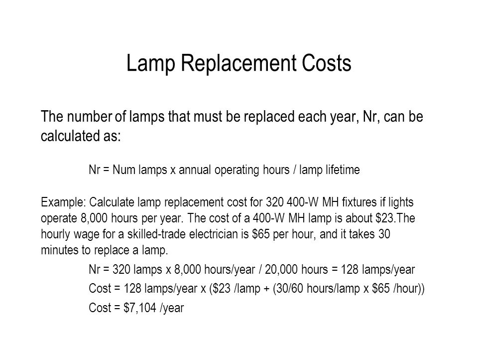 Lamp Replacement Costs The number of lamps that must be replaced each year, Nr, can be calculated as: Nr = Num lamps x annual operating hours / lamp lifetime Example: Calculate lamp replacement cost for 320 400-W MH fixtures if lights operate 8,000 hours per year.